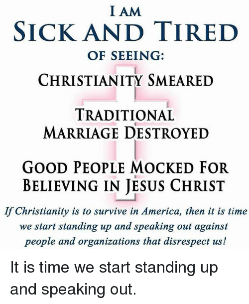 America, Jesus, and Marriage: I AM  SICK AND TIRED  OF SEEING:  CHRISTIANITY SMEAREID  TRADITIONAL  MARRIAGE DESTROYED  GOOD PEOPLE MOCKED FOR  BELIEVING IN JESUS CHRIST  If Christianity is to survive in America, then it is time  we start standing up and speaking out against  people and organizations that disrespect us! It is time we start standing up and speaking out.