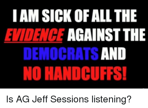 Sick, All The, and Jeff Sessions: I AM SICK OF ALL THE  EVIDENCE AGAINST THE  DEMOCRATS AND  NO HANDCUFFS Is AG Jeff Sessions listening?