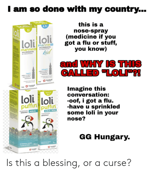 """Anime, Gg, and Stuff: I am so done with my country...  this is a  0,5  oli  15  nose-spray  (medicine if you  got a flu or stuff,  you know)  loliloli  kid  mannen  marine HA  marineHSTENSERIZE  HIALURONSAVVAL  HEALURONSAVVAL  ESTENGERVIZZEL  and WHY IS THIS  CALLED """"LOLI!  0,5g/  oidetos ospray  lometazolin  hroled  1mg/n  aidaros orrspray  xlometaroin  hidroiond  Trs  Goodwill  PHARS  Hohsk  Tachi i  10ml  Goodwl  10m  Imagine this  conversation:  oof, i got a flu.  have u sprinkled  some loli in your  nose?  TIST ES  loli loli  puffin  puffin  TENGERVIZES  AQUA MINI  ORRSPRAY AQUA  TENGERVIZES  ORRSPRAY  GG Hungary.  Tartisit antes  Finman parlas  125  Goodwill  Goodwil Is this a blessing, or a curse?"""