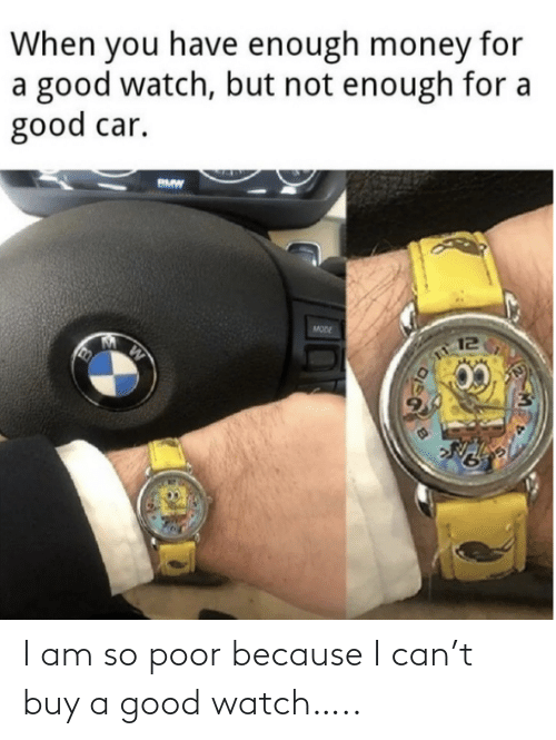Buy: I am so poor because I can't buy a good watch…..