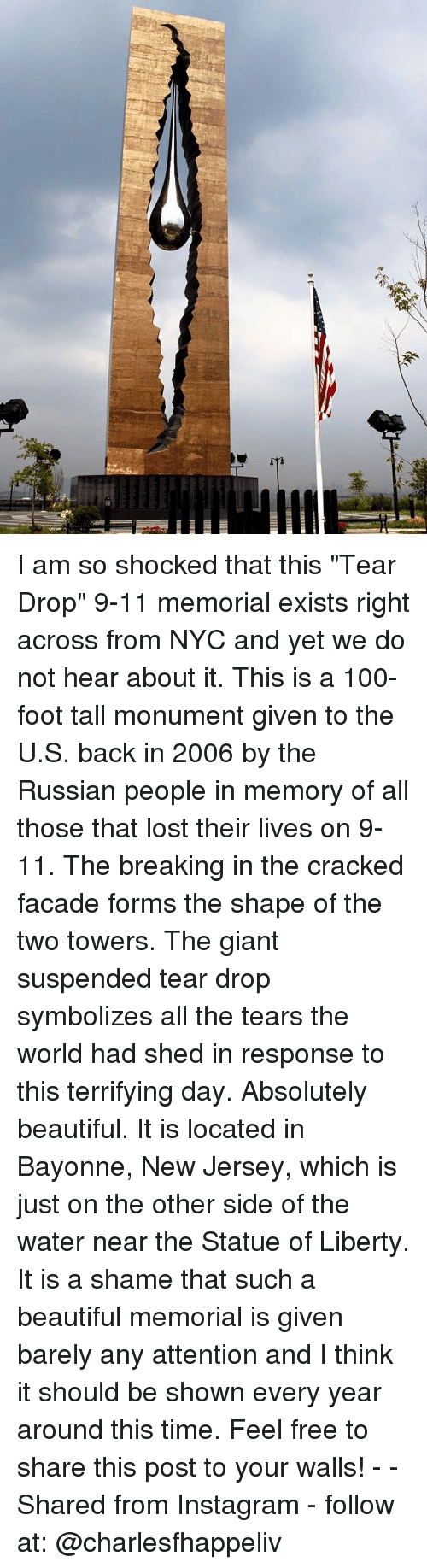 """9/11, Anaconda, and Beautiful: I am so shocked that this """"Tear Drop"""" 9-11 memorial exists right across from NYC and yet we do not hear about it. This is a 100-foot tall monument given to the U.S. back in 2006 by the Russian people in memory of all those that lost their lives on 9-11. The breaking in the cracked facade forms the shape of the two towers. The giant suspended tear drop symbolizes all the tears the world had shed in response to this terrifying day. Absolutely beautiful. It is located in Bayonne, New Jersey, which is just on the other side of the water near the Statue of Liberty. It is a shame that such a beautiful memorial is given barely any attention and I think it should be shown every year around this time. Feel free to share this post to your walls! - - Shared from Instagram - follow at: @charlesfhappeliv"""