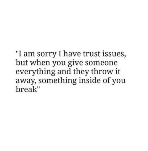 "Sorry, Break, and Issues: ""I am sorry I have trust issues,  but when you give someone  everything and they throw it  away, something inside of you  break"""