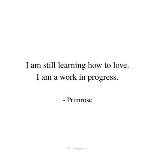 Love, Work, and How To: I am still learning how to love.  I am a work in progress.  Primrose  @irusupoetry
