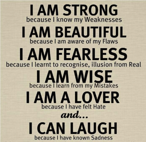 Beautiful, Strong, and Mistakes: I AM STRONG  because I know my Weaknesses  I AM BEAUTIFUL  because I am aware of my Flaws  I AM FEARLESS  I AM WISE  I AM A LOVER  because I learnt to recognise, illusion from Real  because I learn from my Mistakes  because I have felt Hate  and...  I CAN LAUGH  because I have known Sadness