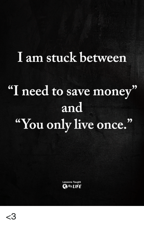 """Memes, Money, and Live: I am stuck between  """"I need to save money""""  and  """"You only live once.""""  Lessons Taught  ByLIFE <3"""