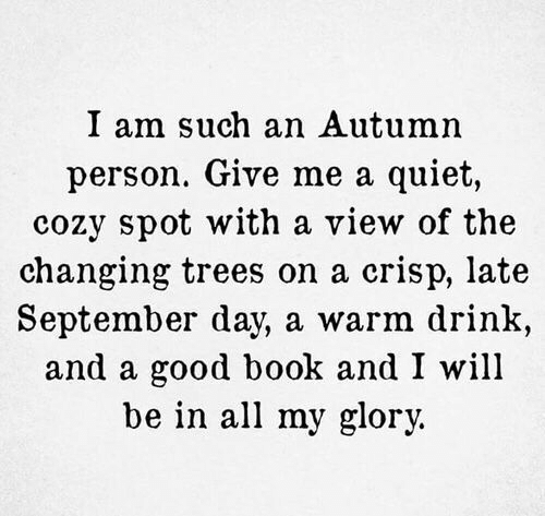 glory: I am such an Autumn  person. Give me a quiet,  cozy spot with a view of the  changing trees on a crisp, late  September day, a warm drink  and a good book and I will  be in all my glory