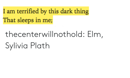 Target, Tumblr, and Blog: I am terrified by this dark thing  That sleeps in me; thecenterwillnothold:  Elm, Sylivia Plath