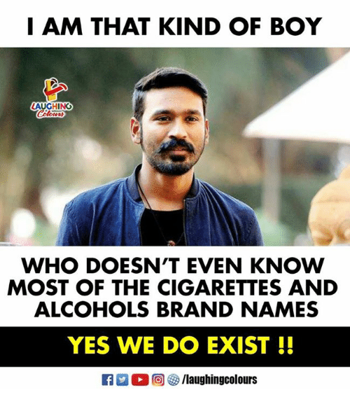 Indianpeoplefacebook, Boy, and Brand: I AM THAT KIND OF BOY  AUGHING  WHO DOESN'T EVEN KNOW  MOST OF THE CIGARETTES AND  ALCOHOLS BRAND NAMES  YES WE DO EXIST!!