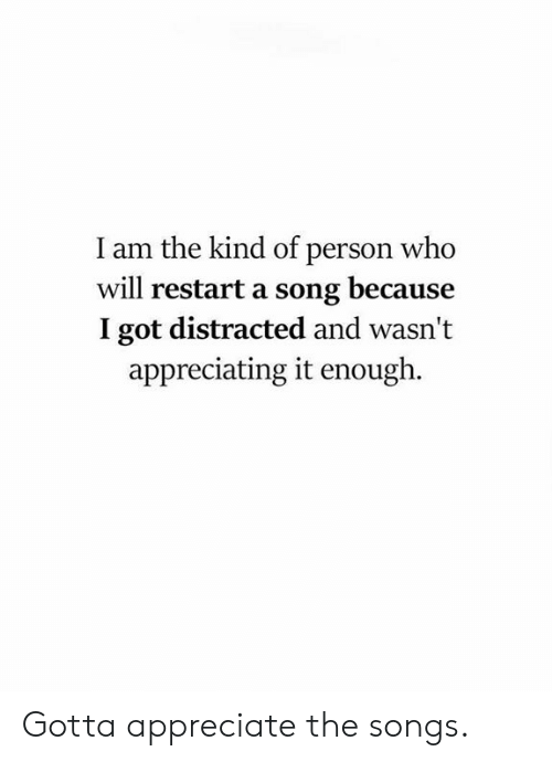 Dank, Appreciate, and Songs: I am the kind of person who  will restart a song because  I got distracted and wasn't  appreciating it enough. Gotta appreciate the songs.