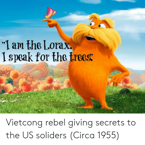 "Trees, The Lorax, and Secrets: ""I am the Lorax.  1 speak for the trees: Vietcong rebel giving secrets to the US soliders (Circa 1955)"
