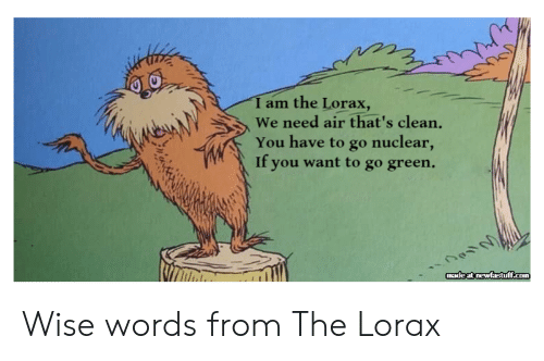 Air, Com, and The Lorax: I am the Lorax,  We need air that's clean.  You have to go nuclear,  If you want to go green.  made at newfastuff.com Wise words from The Lorax