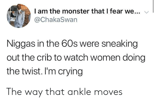 Sneaking: I am the monster that I fear we...  @ChakaSwan  Niggas in the 60s were sneaking  out the crib to watch women doing  the twist. I'm crying The way that ankle moves