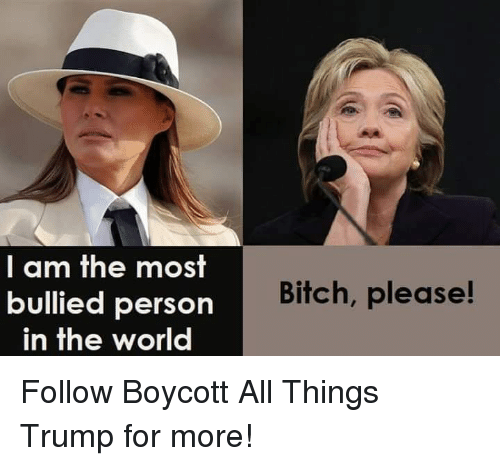 Bitch, Trump, and World: I am the most  bullied person  in the world  Bitch, please! Follow Boycott All Things Trump for more!