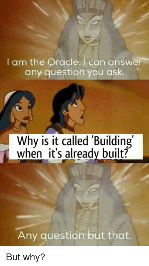 Oracle: I am the Oracle. I can answer  any question you ask.  Why is it called 'Building  when it's already built?  Any question but that. But why?