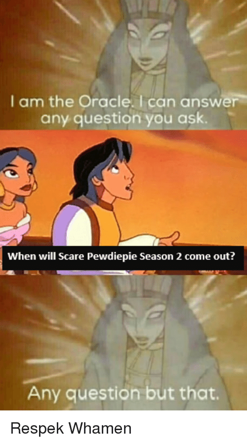 Scare, Oracle, and Dank Memes: I am the Oracle. Ican answer  any question you ask.  When will Scare Pewdiepie Season 2 come out?  Any question but that.