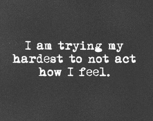 How, Act, and Feel: I am trying my  hardest to not act  how I feel.