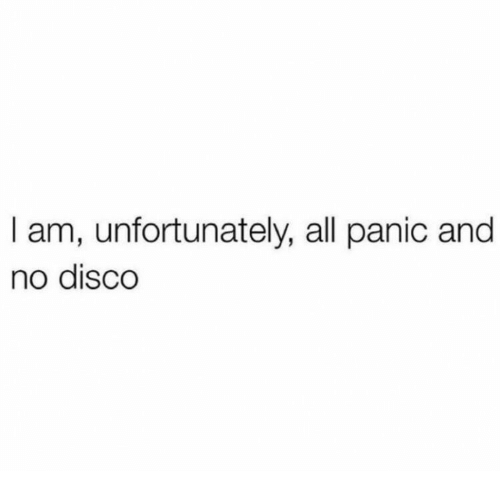 disco: I am, unfortunately, all panic and  no disco