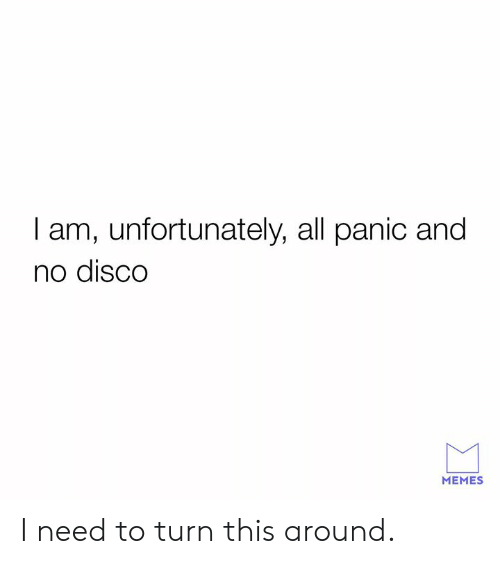 disco: I am, unfortunately, all panic and  no disCO  MEMES I need to turn this around.