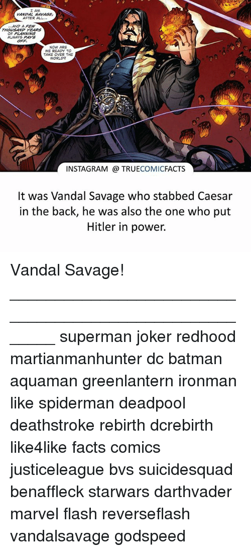 Vandalizers: I AM  VANDAL SAVAGE,  AFTER ALL  ANP A FEW  THOUSAND YEARS  OF PLANNING  ALWAYS PAYS  OFF.  NOW ARE  WE READY TO  TAKE OVER THE  WORLD  INSTAGRAM TRUECOMICFACTS  It was Vandal Savage who stabbed Caesar  in the back, he was also the one who put  Hitler in power. Vandal Savage! ⠀_______________________________________________________ superman joker redhood martianmanhunter dc batman aquaman greenlantern ironman like spiderman deadpool deathstroke rebirth dcrebirth like4like facts comics justiceleague bvs suicidesquad benaffleck starwars darthvader marvel flash reverseflash vandalsavage godspeed
