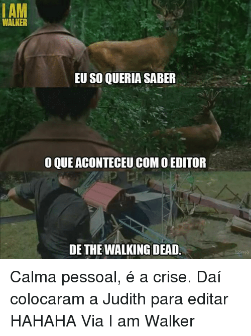 Memes, 🤖, and Dai: I AM  WALKER  EU SO QUERIA SABER  o QUE ACONTECEUCoM o EDITOR  DE THE WALKING DEAD Calma pessoal, é a crise. Daí colocaram a Judith para editar HAHAHA  Via I am Walker