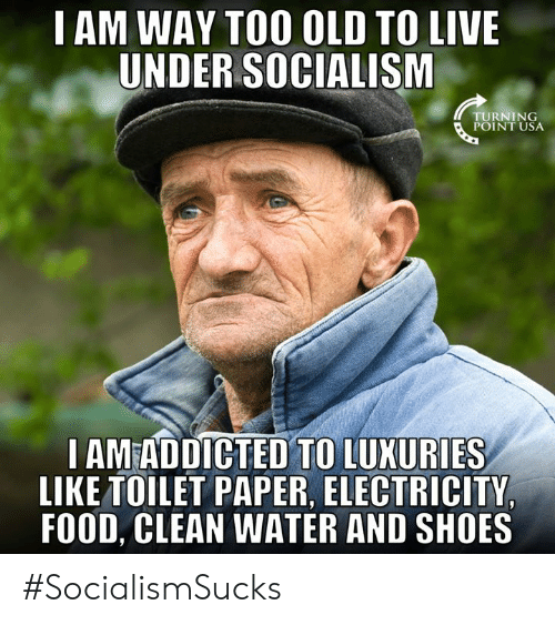 Food, Memes, and Shoes: I AM WAY TOO OLD TO LIVE  UNDER SOCIALISM  TURNING  POINT USA  I AMEADDICTED TO LUXURIES  LIKE TOILET PAPER, ELECTRICITY  FOOD, CLEAN WATER AND SHOES #SocialismSucks
