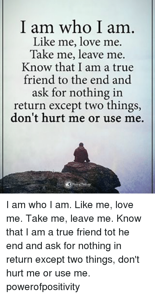Love, Memes, and True: I am who I am  Like me, love me.  Take me, leave me.  Know that I am a true  friend to the end and  ask for nothing in  return except two things,  don't hurt me or use me. I am who I am. Like me, love me. Take me, leave me. Know that I am a true friend tot he end and ask for nothing in return except two things, don't hurt me or use me. powerofpositivity