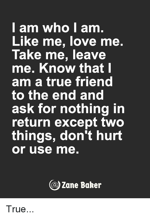 Love, Memes, and True: I am who I am.  Like me, love me.  Take me, leave  me. Know that I  am a true friend  to the end and  ask for nothing in  return except two  things, don't hurt  or use me.  Zane Baker True...