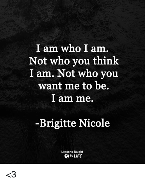 Life, Memes, and 🤖: I am who I am.  Not who you think  I am. Not who you  want me to be.  l am me.  -Brigitte Nicole  Lessons Taught  By LIFE <3