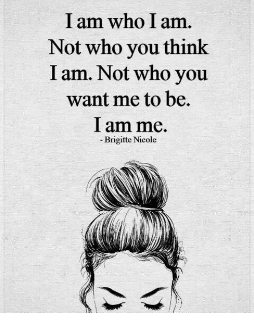 Who, Think, and You: I am who I am  Not who you think  I am. Not who you  want me to be.  I am me.  Brigitte Nicole