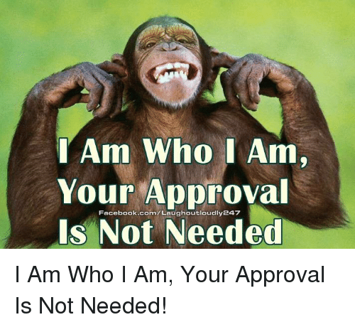Memes, Approved, and 🤖: I Am Who I Am.  Your Approval  Facebook.com Laughoutloudly247  Is Not Needed I Am Who I Am, Your Approval Is Not Needed!