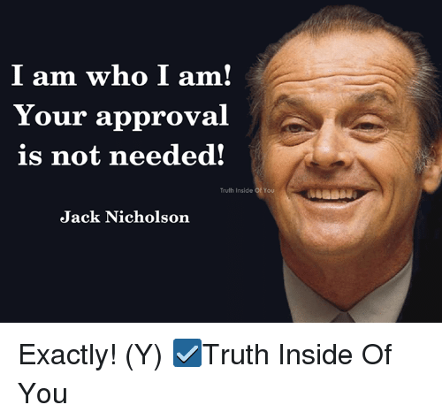 Jack Nicholson, Memes, and Truth: I am who I am  Your approval  is not needed!  Truth Inside of You  Truth Inside Of You  Jack Nicholson Exactly! (Y)  ☑Truth Inside Of You