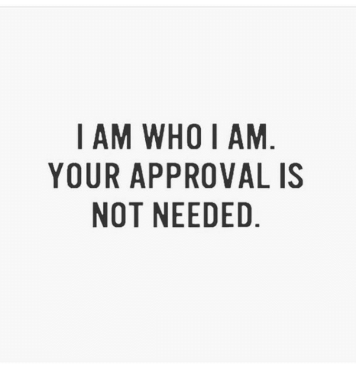 Who, Needed, and I Am: I AM WHO I AM  YOUR APPROVAL IS  NOT NEEDED.