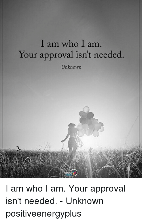Memes, 🤖, and Who: I am who I am  Your approval isn't needed  Unknown I am who I am. Your approval isn't needed. - Unknown positiveenergyplus