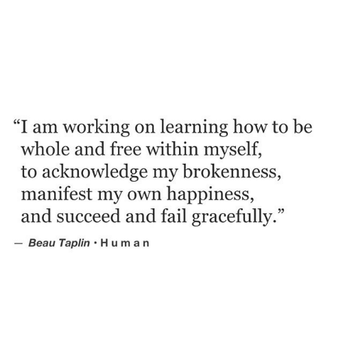 "Fail, Free, and How To: ""I am working on learning how to be  whole and free within myself,  to acknowledge my brokenness,  manifest my own happiness,  and succeed and fail gracefully.""  Beau Taplin Human  95"