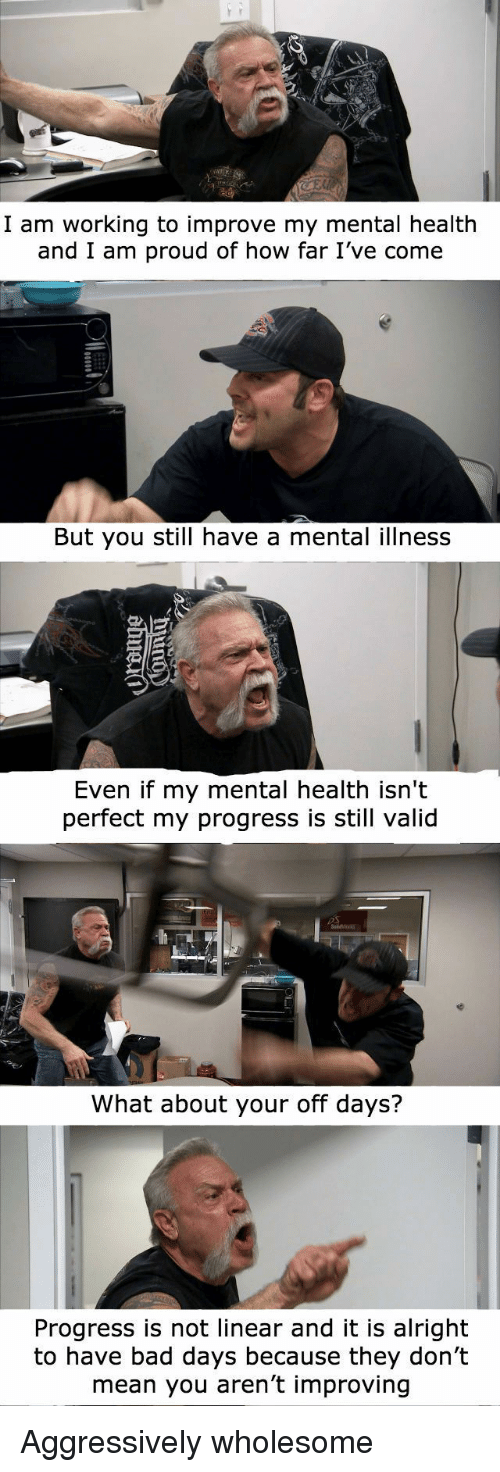 i am proud: I am working to improve my mental health  and I am proud of how far I've come  But you still have a mental illness  Even if my mental health isn't  perfect my progress is still valid  What about your off days?  Progress is not linear and it is alright  to have bad days because they don't  mean you aren't improving Aggressively wholesome