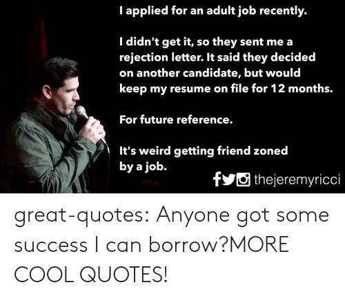 Future, Tumblr, and Weird: I applied for an adult job recently.  I didn't get it, so they sent me a  rejection letter. It said they decided  on another candidate, but would  keep my resume on file for 12 months.  For future reference.  It's weird getting friend zoned  by a job.  fthejeremyricci great-quotes:  Anyone got some success I can borrow?MORE COOL QUOTES!