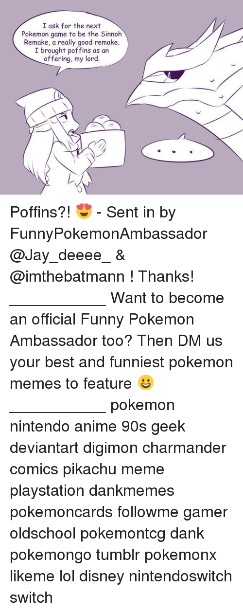 Anime, Charmander, and Dank: I ask for the next  Pokemon game to be the Sinnoh  Remake, a really good remake.  I brought poffins as an  offering, my lord. Poffins?! 😍 - Sent in by FunnyPokemonAmbassador @Jay_deeee_ & @imthebatmann ! Thanks! ___________ Want to become an official Funny Pokemon Ambassador too? Then DM us your best and funniest pokemon memes to feature 😀 ___________ pokemon nintendo anime 90s geek deviantart digimon charmander comics pikachu meme playstation dankmemes pokemoncards followme gamer oldschool pokemontcg dank pokemongo tumblr pokemonx likeme lol disney nintendoswitch switch