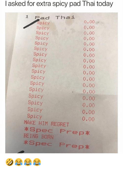 Regret, Today, and Girl Memes: I asked for extra spicy pad Thai today  1 Pad Thai  picy  Spicy  Spicy  Spicy  Spicy  Spicy  Spicy  Spicy  Spicy  Spicy  Spicy  Spicy  Spicy  Spicy  Spicy  Spicy  Spicy  0.00  0.00  0,00  0.00  0.00  0.00  0.00  0.00  0.00  0.00  0.00  0.00  0.00  0,00  0,00  0.00  0.00  MAKE HIM REGRET  BEING BORN 🤣😂😂😂