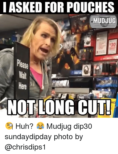Huh, Memes, and 🤖: I ASKED FOR POUCHES  MUDJUG  portable spittoons  Please  Here  NOTLONG CUT  NC 🧐 Huh? 😂 Mudjug dip30 sundaydipday photo by @chrisdips1