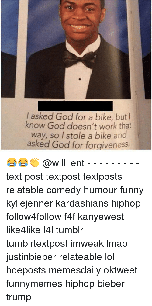 Kardashians, Memes, and Forgiveness: I asked God for a bike, but l  know God doesn't work that  way, so I stole a bike and  ked God for forgiveness 😂😂👏 @will_ent - - - - - - - - - text post textpost textposts relatable comedy humour funny kyliejenner kardashians hiphop follow4follow f4f kanyewest like4like l4l tumblr tumblrtextpost imweak lmao justinbieber relateable lol hoeposts memesdaily oktweet funnymemes hiphop bieber trump