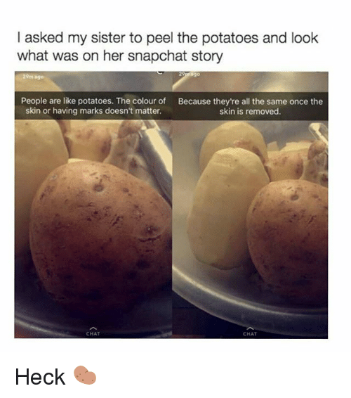 Memes, Snapchat, and Chat: I asked my sister to peel the potatoes and look  what was on her snapchat story  29m ago  People are like potatoes. The colour of  skin or having marks doesn't matter.  Because they're all the same once the  skin is removed.  CHAT  CHAT Heck 🥔