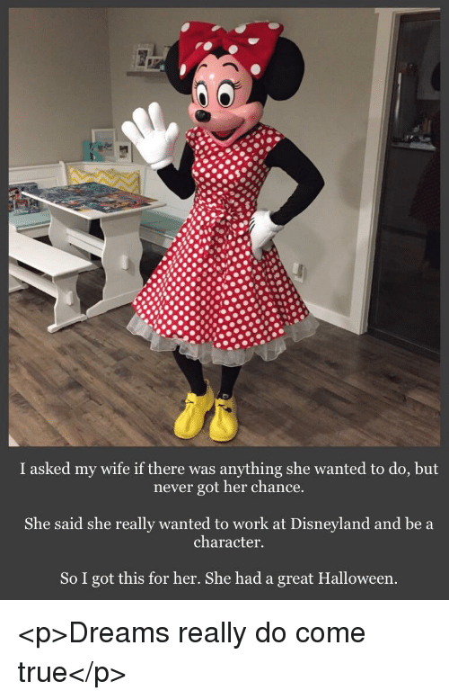 Disneyland, Halloween, and True: I asked my wife if there was anything she wanted to do, but  never got her chance.  She said she really wanted to work at Disneyland and be a  character.  So I got this for her. She had a great Halloween. <p>Dreams really do come true</p>
