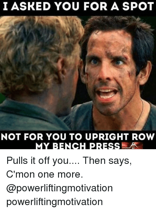 Memes, Bench Pressed, and 🤖: I ASKED YOU FOR A SPOT  NOT FOR YOU TO UPRIGHT ROW  MY BENCH PRESS Pulls it off you.... Then says, C'mon one more. @powerliftingmotivation powerliftingmotivation