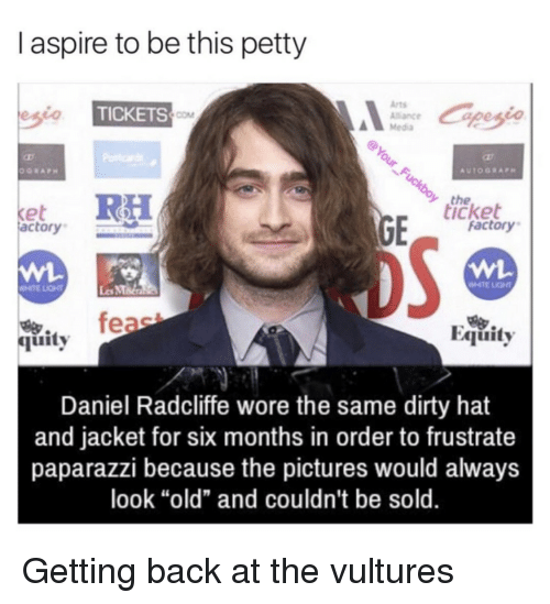 "equity: I aspire to be this petty  Arts  Alance  Media  TICKETS  COM  the  icket  et  actory  factory  WHTE LIGHT  Les MMa  feae  Equity  烏.  quity  Daniel Radcliffe wore the same dirty hat  and jacket for six months in order to frustrate  paparazzi because the pictures would always  look ""old"" and couldn't be sold. Getting back at the vultures"