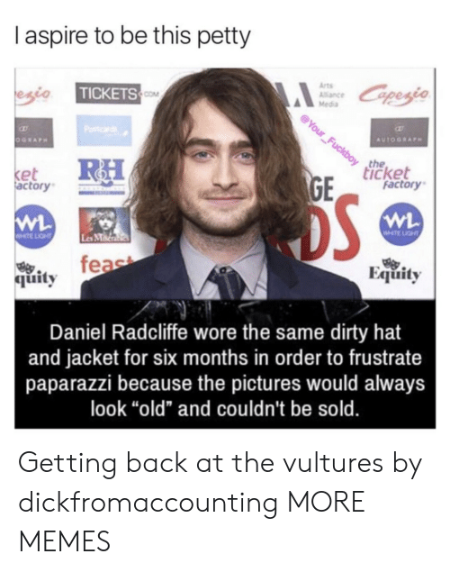 "equity: I aspire to be this petty  Arts  Alance  Media  TICKETS  COM  the  icket  et  actory  factory  WHTE LIGHT  Les MMa  feae  Equity  烏.  quity  Daniel Radcliffe wore the same dirty hat  and jacket for six months in order to frustrate  paparazzi because the pictures would always  look ""old"" and couldn't be sold. Getting back at the vultures by dickfromaccounting MORE MEMES"