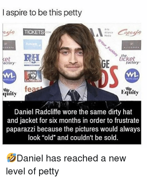 "equity: I aspire to be this petty  esio  TICKETS  Meda  the  icket  actory  factory  oS  fe  Equity  uity  Daniel Radcliffe wore the same dirty hat  and jacket for six months in order to frustrate  paparazzi because the pictures would always  look ""old"" and couldn't be sold. 🤣Daniel has reached a new level of petty"