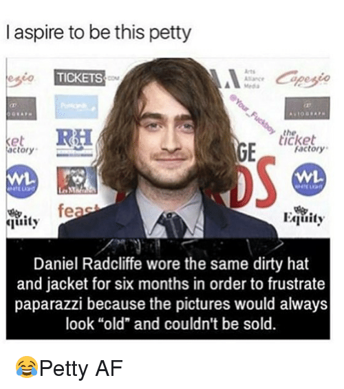 """Af, Daniel Radcliffe, and Memes: I aspire to be this petty  TICKETS  the  icket  actory  Factory  uity  Daniel Radcliffe wore the same dirty hat  and jacket for six months in order to frustrate  paparazzi because the pictures would always  look """"old"""" and couldn't be sold. 😂Petty AF"""