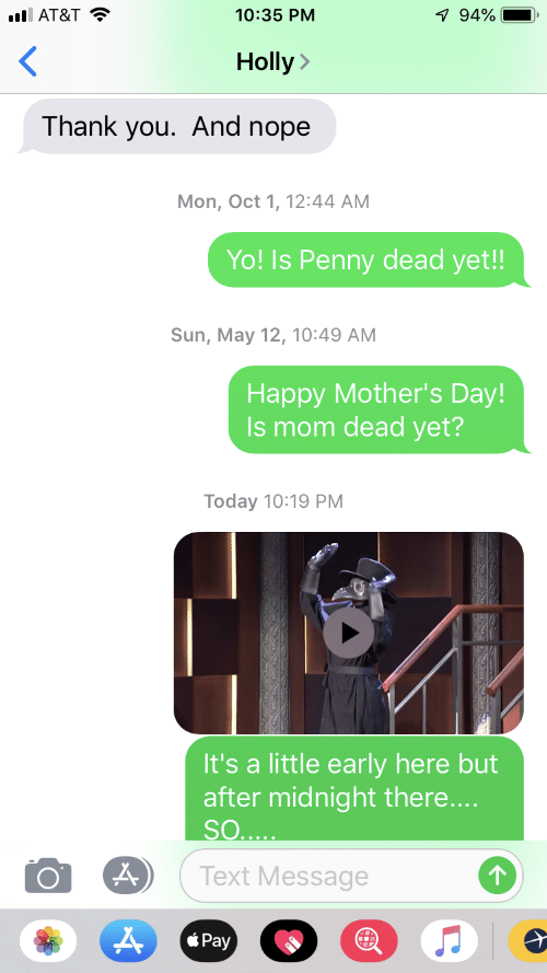 Mother's Day, Yo, and Thank You: i AT&T  10:35 PM  7 94%  Holly  Thank you. And nope  Mon, Oct 1, 12:44 AM  Yo! Is Penny dead yet!!  Sun, May 12, 10:49 AM  Наpрy Mother's Day!  Is mom dead yet?  Today 10:19РМ  It's a little early here but  after midnight there....  SO....  Text Message  о