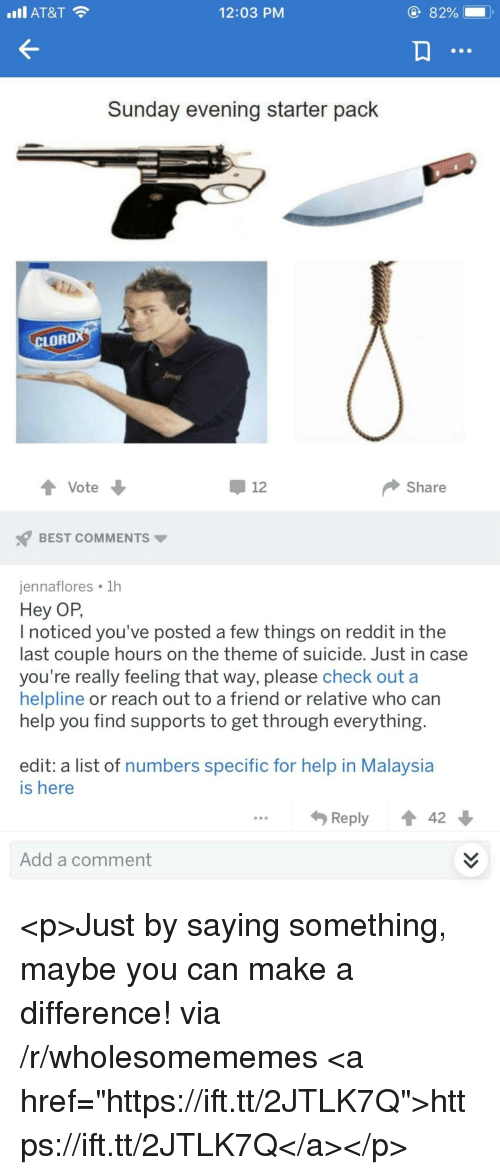 """Reddit, At&t, and Best: I AT&T  12:03 PM  Sunday evening starter pack  LORO  Vote  -12  Share  BEST COMMENTS  jennaflores 1h  Hey OP  I noticed you've posted a few things on reddit in the  last couple hours on the theme of suicide. Just in case  you're really feeling that way, please check out a  helpline or reach out to a friend or relative who can  help you find supports to get through everything  edit: a list of numbers specific for help in Malaysia  is here  Reply ↑ 42  Add a comment <p>Just by saying something, maybe you can make a difference! via /r/wholesomememes <a href=""""https://ift.tt/2JTLK7Q"""">https://ift.tt/2JTLK7Q</a></p>"""