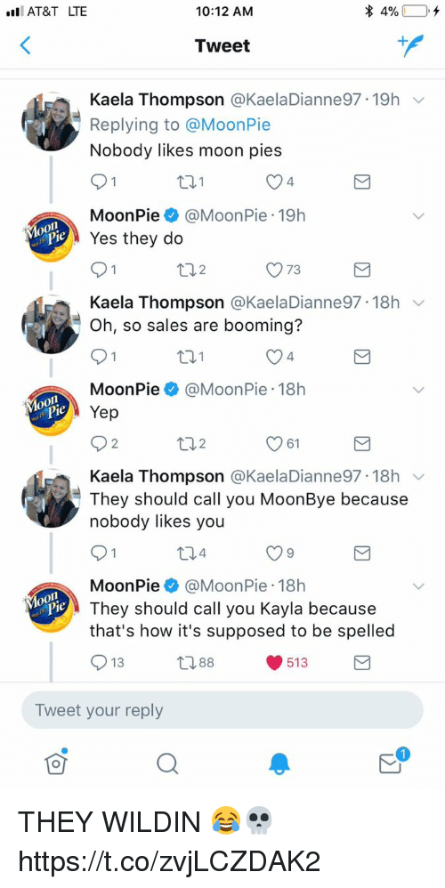 At&t, Moon, and Wildin: I AT&T LTE  10:12 ANM  Tweet  Kaela Thompson @KaelaDianne97-19h  Replying to @MoonPie  Nobody likes moon pies  4  MoonPie@MoonPie 19h  eYes they do  ロ2  O 73  Kaela Thompson @KaelaDianne97. 18h ﹀  Oh, so sales are booming?  4  MoonPie@MoonPie 18h  Yep  2  2  61  Kaela Thompson @KaelaDianne97. 18h ﹀  They should call you MoonBye because  nobody likes you  MoonPie@MoonPie 18h  They should call you Kayla because  that's how it's supposed to be spelled  13  388  513  Tweet your reply THEY WILDIN 😂💀 https://t.co/zvjLCZDAK2